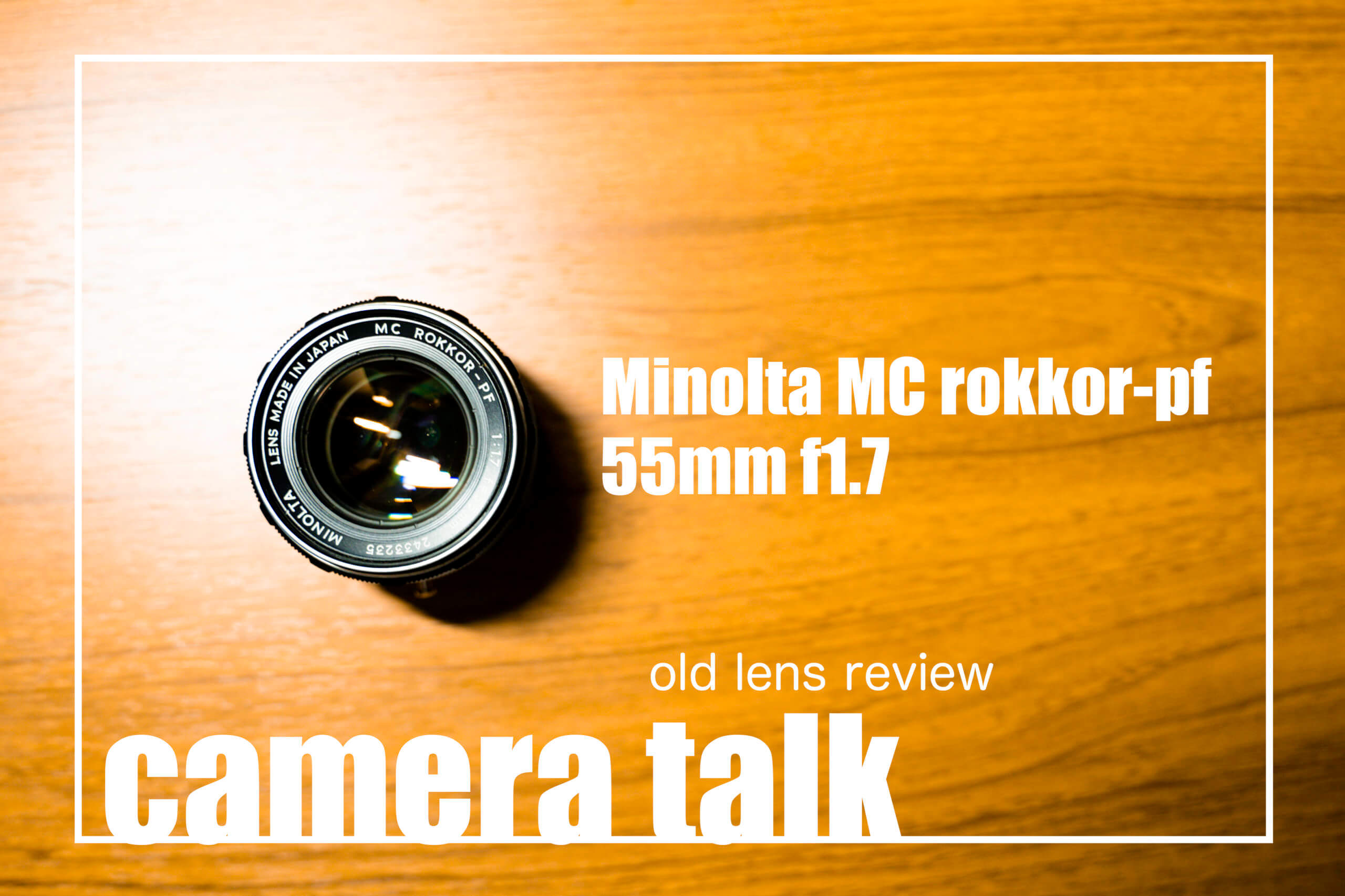 camera talk 《オールドレンズ「Minolta MC rokkor-pf 55mm f1.7」 プレレビュー》